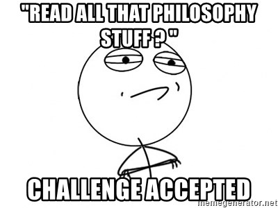 "Challenge Accepted - ""read all that philosophy stuff ? "" Challenge accepted"