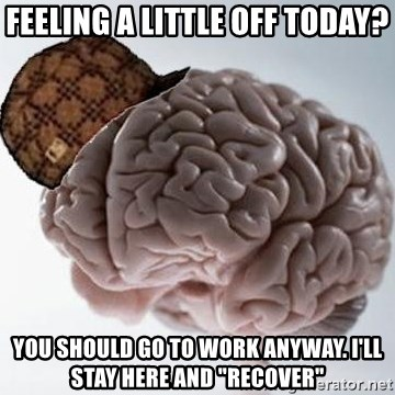"Scumbag Brain - FEELING A LITTLE OFF TODAY? yOU SHOULD GO TO WORK ANYWAY. i'LL STAY HERE AND ""RECOVER"""