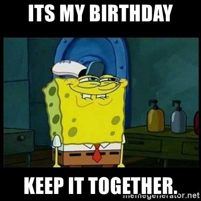 Don't you, Squidward? - ITS MY BIRTHDAY KEEP IT TOGETHER.