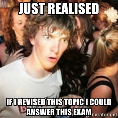 sudden realization guy - JUST REALISED IF I REVISED THIS TOPIC I COULD ANSWER THIS EXAM