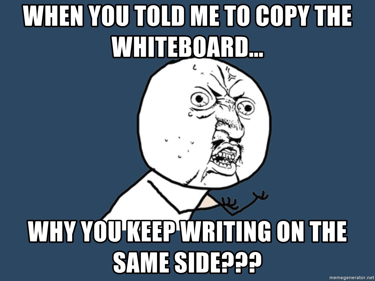 Y U No - WHEN YOU TOLD ME TO COPY THE WHITEBOARD... WHY YOU KEEP WRITING ON THE SAME SIDE???