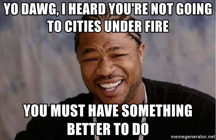 Yo Dawg - yo dawg, i heard you're not going to cities under fire you must have something better to do