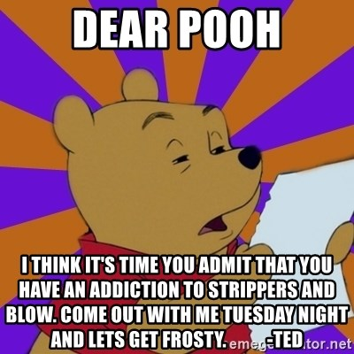 Skeptical Pooh - dear pooh i think it's time you admit that you have an addiction to strippers and blow. come out with me tuesday night and lets get frosty.           -Ted