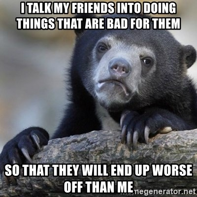 Confession Bear - I talk my friends into doing things that are bad for them So that they will end up worse off than me