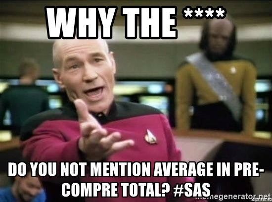 Why the fuck - Why the **** do you not mention average in Pre-Compre Total? #SAS