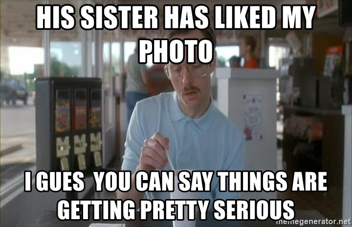 Things are getting pretty Serious (Napoleon Dynamite) - his sister has liked my photo i gues  you can say Things are getting pretty Serious
