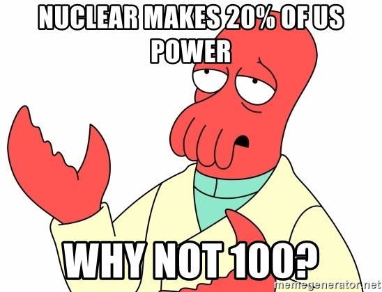 Why not zoidberg? - Nuclear Makes 20% of US POWER WHY NOT 100?