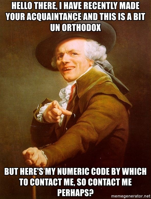 Joseph Ducreux - Hello there, I have recently made your acquaintance and this is a bit un orthodox  but here's my numeric code by which to contact me, so contact me perhaps?