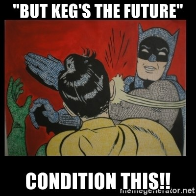 "Batman Slappp - ""But keg's the future"" condition this!!"