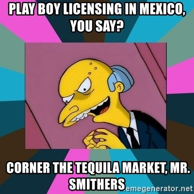 Mr. Burns - PLAY BOY LICENSING in mexico, YOU SAY?  CORNER THe tequila market, mr. Smithers