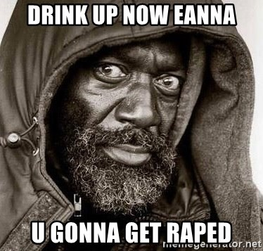 You Gonna Get Raped - drink up now eanna u gonna get raped