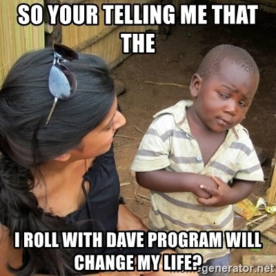 you mean to tell me black kid - SO YOUR TELLING ME THAT THE  I ROLL WITH DAVE PROGRAM WILL CHANGE MY LIFE?