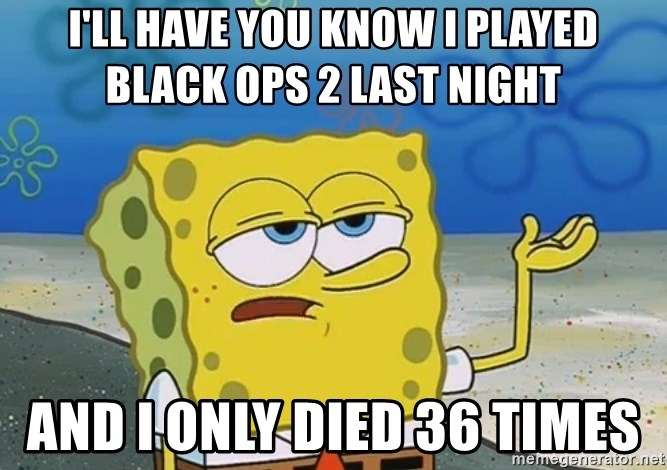 I'll have you know Spongebob - I'll have you know i played Black ops 2 last night  and i only died 36 times