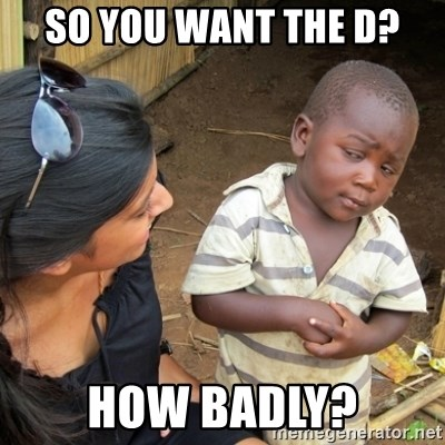 Skeptical 3rd World Kid - So you want the d? How badly?