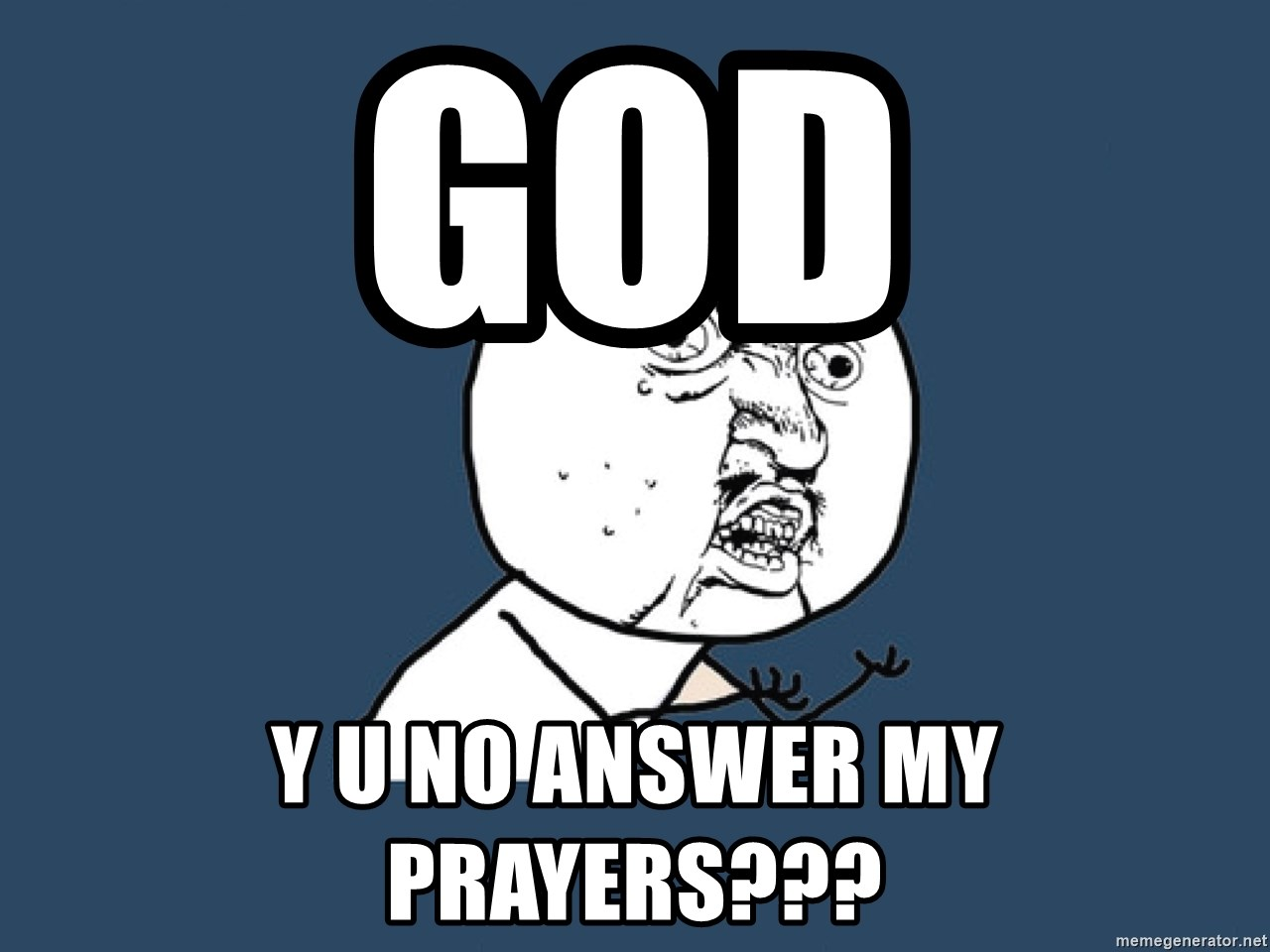 Y U No - god y u no answer my prayers???