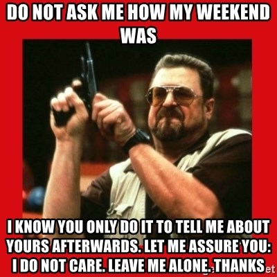 Angry Walter With Gun - DO NOT ASK ME HOW MY WEEKEND WAS I KNOW YOU ONLY DO IT TO TELL ME ABOUT YOURS AFTERWARDS. LET ME ASSURE YOU: I DO NOT CARe. LEAVE ME ALONE. THANKS
