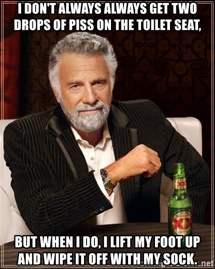 The Most Interesting Man In The World - I don't always always get two drops of piss on the toilet seat, but when i do, i lift my foot up and wipe it off with my sock.