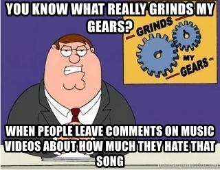 Grinds My Gears - you know what really grinds my gears? when people leave comments on music videos about how much they hate that song