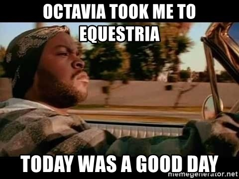 IceCube It was a good day - OCTAVIA TOOK ME TO EQUESTRIA today was a good day
