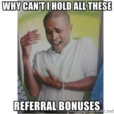 Why Can't I Hold All These?!?!? - WHy can't I hold all these referral bonuses