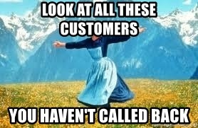 Look at all these - look at all these customers you haven't called back