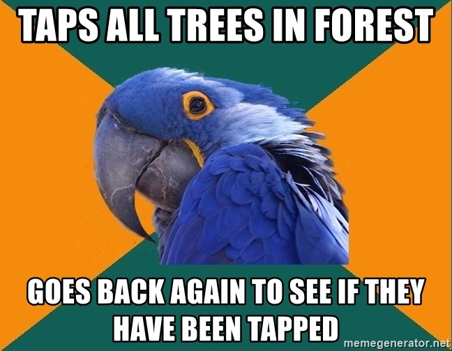 Paranoid Parrot - taps all trees in forest Goes back again to see if they have been tapped