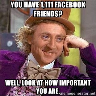 Willy Wonka - You have 1,111 facebook friends? Well, look at how important you are.