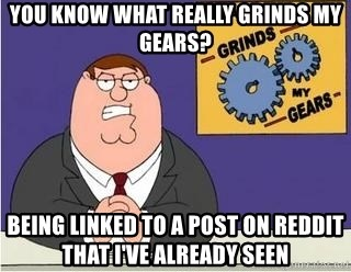 Grinds My Gears - You know what really grinds my gears? Being Linked to a post on reddit that i've already seen
