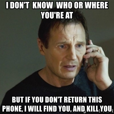 taken meme - I don't  know  Who or where yOu're at But if you don't return this phone, I will find you, and kill you