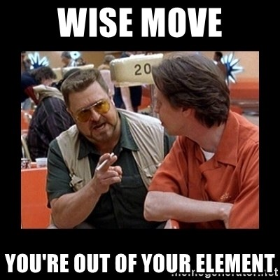 walter sobchak - Wise MOVE you're out of your element