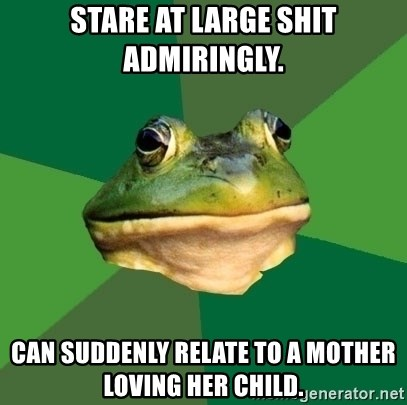 Foul Bachelor Frog - stare at large shit admiringly. can suddenly relate to a mother loving her child.