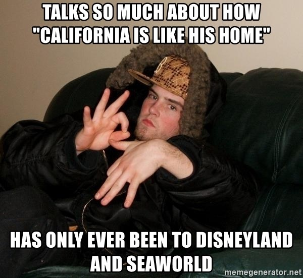 "Scumbag Steve - Talks So much about how ""cAlifornia is Like his hOme"" has only eVEr been to disneyland and seaworld"