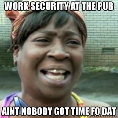 Ain't nobody got time fo dat so - work security at the pub aint nobody got time fo dat