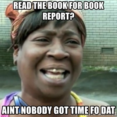 Ain't nobody got time fo dat so - read the book for book report? aint nobody got time fo dat