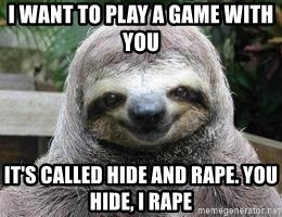 I want to play a game with you It's called hide and Rape  You hide