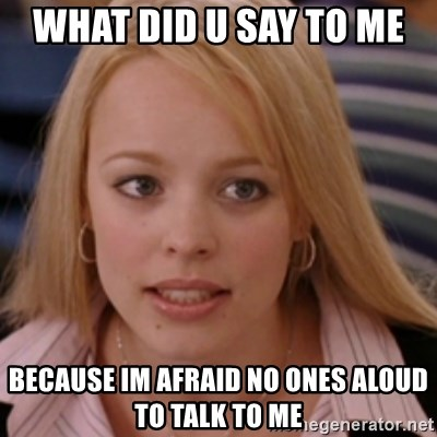 mean girls - what did u say to me  because im afraid no ones aloud to talk to me