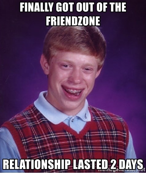 Bad Luck Brian - Finally got out of the friendzone relationship lasted 2 days