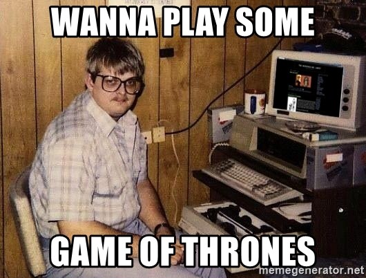 Nerd - wanna play some game of thrones
