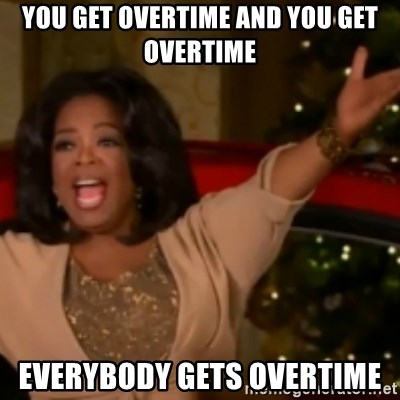 The Giving Oprah - you get overtime and you get overtime everybody gets overtime