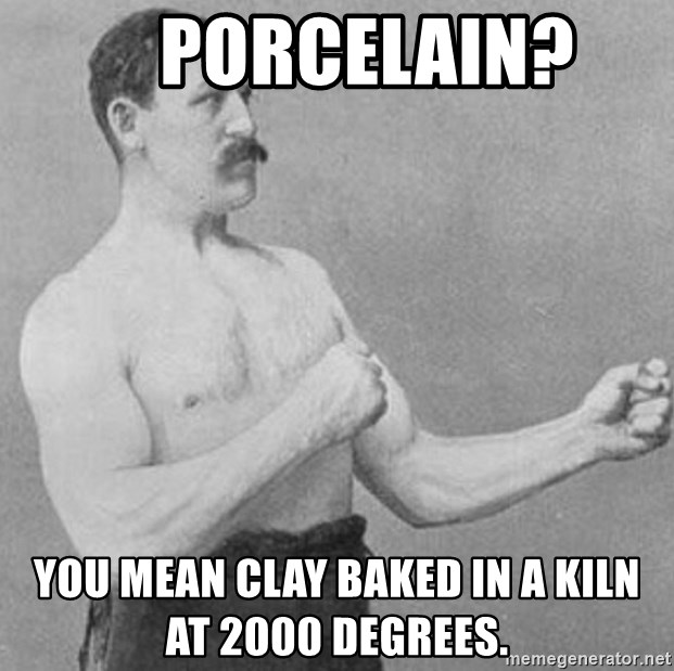 Overly Manly Man, man -     Porcelain? You mean clay baked in a kiln at 2000 degrees.