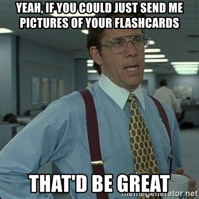 Yeah that'd be great... - yeah, if you could just send me pictures of your flashcards That'd be great