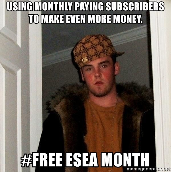 Scumbag Steve - using MONTHLY PAYING subscribers to make even more money. #FREE ESEA MONTH