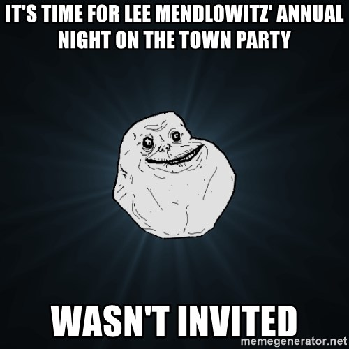 Forever Alone - It's time for lee mendlowitz' annual night on the town party Wasn't invited