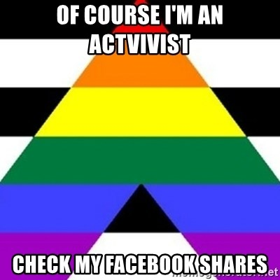 Bad Straight Ally - of course I'm an actvivist check my Facebook shares