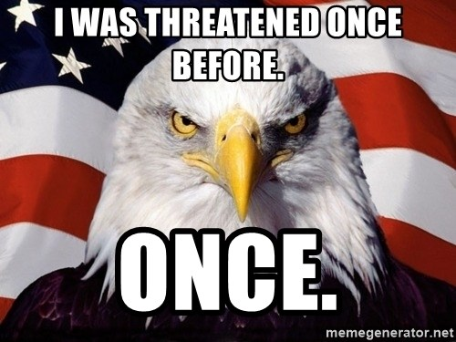 American Pride Eagle - I was threatened once before. Once.