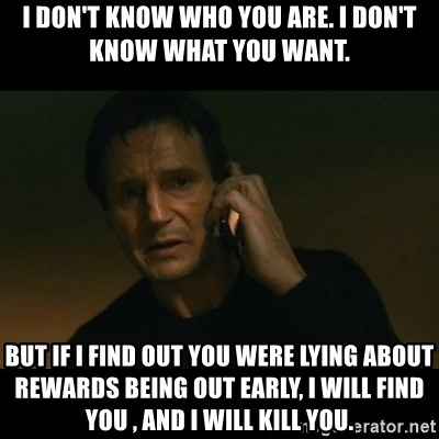 liam neeson taken - I don't know who you are. I don't know what you want. But if I find out you wEre lyiNg about rewards being out early, I will find you , and I will kill you.