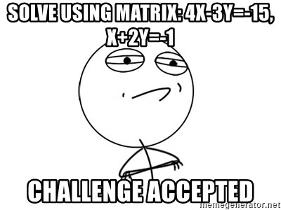 Challenge Accepted - Solve using matrix: 4x-3y=-15, x+2y=-1 Challenge accepted