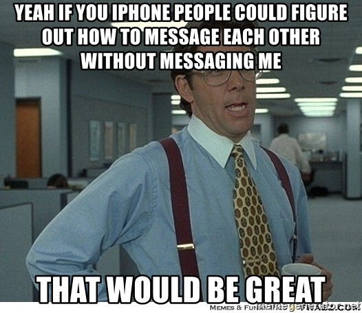 Yeah If You Could Just - yeah if you iphone people could figure out how to message each other without messaging me that would be great