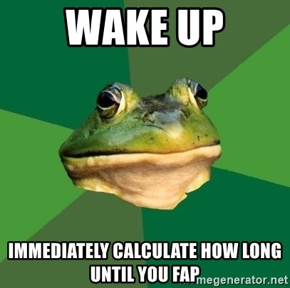 Foul Bachelor Frog - wake up immediately calculate how long until you fap