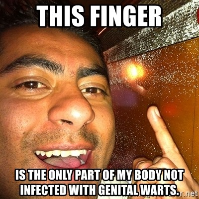 ANDY INFANTE  - THIS FINGER IS THE ONLY PART OF MY BODY NOT INFECTED WITH GENITAL WARTS.
